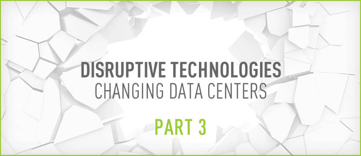 Disruptive Technologies Changing Data Centers Part 3
